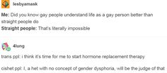 Me: Did you know gay people understand life as a gay person better than straight people do Straight people: That's literally impossible. trans ppl: i think it's time for me to start hormone replacement therapy cishet ppl: I, a het with no concept of gender dysphoria, will be the judge of that. http://anditwaspun.tumblr.com/post/156375629443