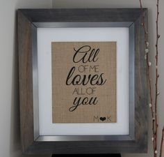 All of Me Loves All of You Burlap Print / Personalized Wedding Gift / Anniversary Gift / Valentine's Day Gift / Valentine's Day Decor by EmmaAndTheBean on Etsy https://www.etsy.com/listing/216389975/all-of-me-loves-all-of-you-burlap-print