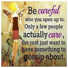 Be careful who you open up to. Only a few people actually care, the rest just want t have something to gossip about.