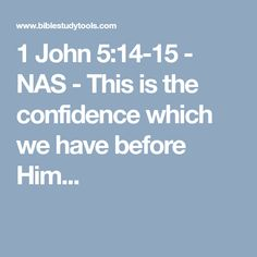 1 John 5:14-15 - NAS - This is the confidence which we have before Him...