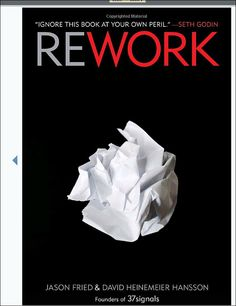 """""""The clarity, even genius, of REWORK actually brought me to near-tears on several occasions.""""  -Tom Peters, New York Times bestselling author of IN SEARCH OF EXCELLENCE   """"There's no jargon or filler here — just hundreds of brilliantly simple rules for success.  REWORK is required reading for anyone tired of business platitudes.""""  -Chris Anderson, New York Times bestselling author of THE LONG TAIL  Submitted by: Jim David, Ussery Printing"""