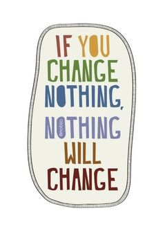 If you chance nothing. Nothing will chance  Dus, wat ga jij VANDAAG nog veranderen?
