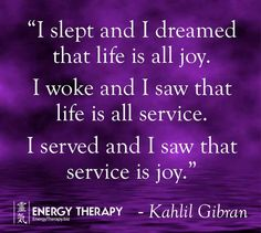I slept and I dreamed that life is all joy. I woke and I saw that life is all service. I served and I saw that service is joy.