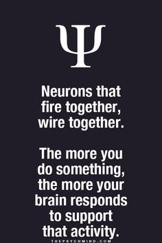 neurons that fire together, wire together. the more you do something, the more your brain responds to support that activity.