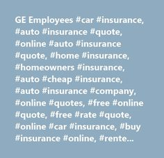 GE Employees #car #insurance, #auto #insurance #quote, #online #auto #insurance #quote, #home #insurance, #homeowners #insurance, #auto #cheap #insurance, #auto #insurance #company, #online #quotes, #free #online #quote, #free #rate #quote, #online #car #insurance, #buy #insurance #online, #renters #insurance, #condo #insurance, #car #insurance #rates, #online #insurance #rates, #electric #insurance #company, #electric #insurance #quote, #electric #insurance…