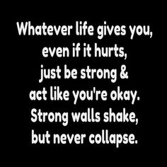 Whatever life gives you, even if it hurts, just be strong & act like you're okay. Strong walls shake, but never collapse