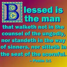 Psalm 1:1  (KJV)   Blessed is the man that walketh not in the counsel of the ungodly, nor standeth in the way of sinners, nor sitteth in the seat of the scornful.