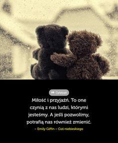 Miłość i przyjaźń. To one czynią z nas ludzi, którymi jesteśmy. A jeśli pozwolimy, potrafią ...