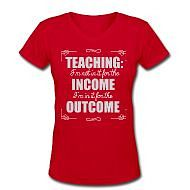 Teaching:  I'm not in it for the INCOME, I'm in it for the OUTCOME.
