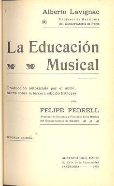 Lavignac, Albert. La Educación musical / Alberto Lavignac ; traducción autorizada por el autor, hecha sobre la tercera edición francesa por Felipe Pedrell. Barcelona : Gustavo Gili, 1905