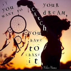 If you want to catch your dream you have to chase it. Pickin Daisies  www.facebook.com/PickinDaisies