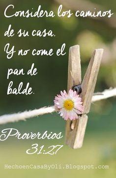 Proverbios 31:27-30 Considera los caminos de su casa, Y no come el pan de balde…