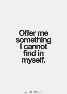 Offer me something I cannot find in myself