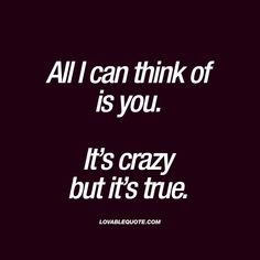"""All I can think of is you. It's crazy but it's true."" - Oh you know all about this. When the only thing you can think about is him or her. When he or she is constantly on your mind and you just can't stop thinking about that person you like so much.. This quote is all about that. #thinking #of #you www.lovablequote.com"