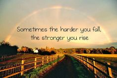The harder you fall the stronger you rise.