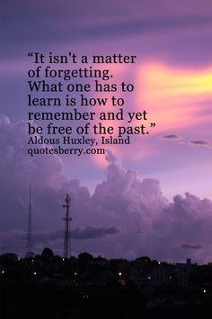 It isn't a matter of forgetting. What one has to learn is how to remember and yet be free of the past. - Aldous Huxley, Island