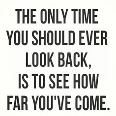 The only time you should ever look back, is to see how far you have come.