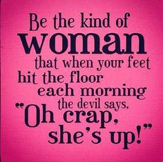 Be the kind of woman.....