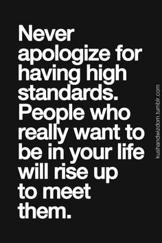 Never Apologize For Having High Standards. People Who Really Want To Be In Your Life Will Rise Up To Meet Them