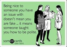 Being nice to someone you have an issue with doesn't mean you are fake... it means someone taught you how to be polite.