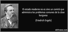 El estado moderno no es sino un comité que administra los problemas comunes de la clase burguesa (Friedrich Engels)