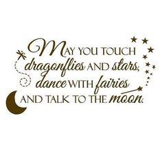 """""""Que você possa tocar libélulas e estrelas, dançar com as fadas, e falar com a lua"""""""