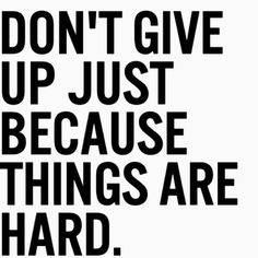 Don't give up just because things are hard.
