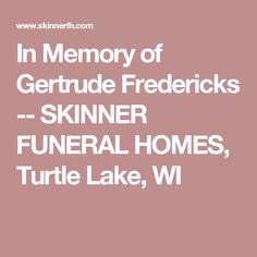 In Memory of Gertrude  Fredericks -- SKINNER FUNERAL HOMES, Turtle Lake, WI