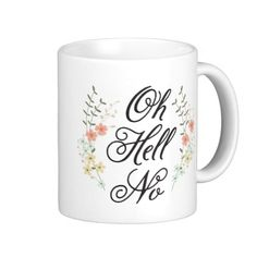 This girly mug with its pretty floral design is quite assertive. Features a lovely script font with the words oh hell no.