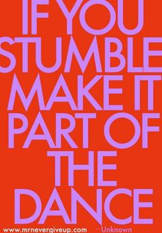 If you stumble make it part of the dance!   Love it...I'm dancing a lot!!