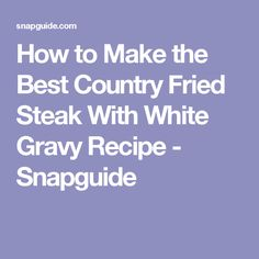 How to Make the Best Country Fried Steak With White Gravy Recipe - Snapguide