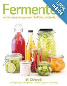 Fermented: A Four Season Approach to Paleo Probiotic Foods: Jill Ciciarelli, Bill Staley, Diane Sanfilippo: 9781936608249: Amazon.com: Books