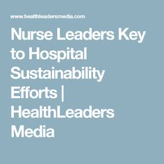 Nurse Leaders Key to Hospital Sustainability Efforts | HealthLeaders Media