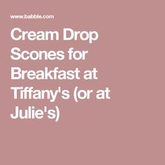 Cream Drop Scones for Breakfast at Tiffany's (or at Julie's)