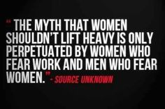 The myth that women shouldn't lift heavy weights is only perpetuated by women who fear work and men who fear women!