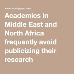 Being informed in digesting research (knowing where it is primarily coming from)- Academics in Middle East and North Africa frequently avoid publicizing their research