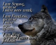 I am Strong, because I have been weak, I am Fearless, because I have been afraid. I am Wise because I have been foolish. That would make an awesome tattoo. Minus the wolf...