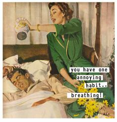 You have one annoying habit... breathing. #sassy #retrohumor