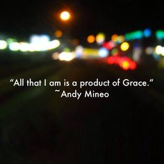 """""""All that I am is a product of Grace."""" ~Andy Mineo  #grace"""