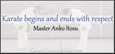 """Karate begins and ends with respect.""  ~ Master Anko Itosu   A karate do quote that more karate sensei need to read and apply to their karate practice. http://karateclassesonline.com"