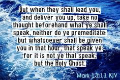 Mark 13:11 KJV But when they shall lead you, and deliver you up, take no thought beforehand what ye shall speak, neither do ye premeditate: but whatsoever shall be given you in that hour, that speak ye: for it is not ye that speak, but the Holy Ghost.  #Dailybibleverse