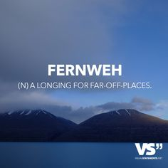 Fernweh (N) Longing for far-off-places