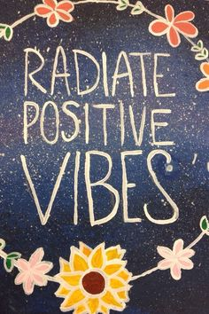 Be responsible for the type of energy you bring into a situation and Radiate Positive Vibes.... because what we put out into the world, we get back.