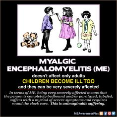 Children suffer with Myalgic Encephalomyelitis (ME) too.  They can be among the sickest with this disease - tubefed, completely bedbound, dealing with a myriad of very severe symptoms.  Please let others know. More ME awareness pictures available - MEAwarenessPics.blogspot.com or www.facebook.com/MEAwarenessPics