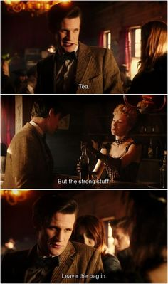 """The Doctor (in an American (cowboy) accent): """"Tea. But the strong stuff. Leave the bag in."""" Oh, 11. XD"""