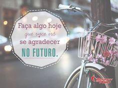Faça algo hoje que você irá se agradecer no futuro. #fazer #agradecer #vida #futuro