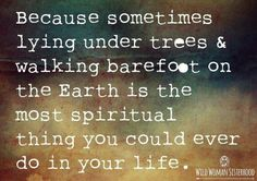 Lie under the trees and walk barefoot on the Earth