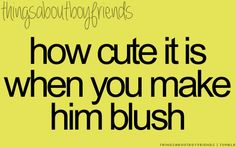 How cute it is when YOU make HIM blush ^^..... <3 Things about boyfriends