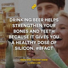 Drinking beer helps strengthen your bones and teeth because it gives you a healthy dose of silicon.