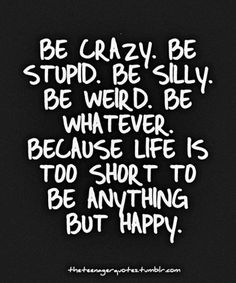 Be crazy. Be Stupid. Be Silly. Be Weird. Be Whatever. Because life is too short to be anything but happy.
